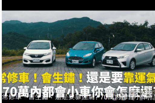 常修車、會生鏽,還是要靠運氣? 70萬內都會小車你會怎麼選?(Fiesta、Fit、Yaris)